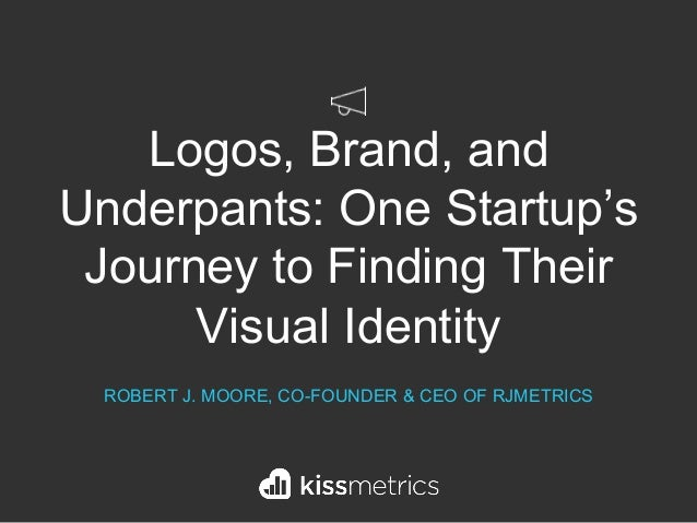 Logos, Brand, and Underpants: One Startup's Journey to Finding Their Visual Identity ROBERT J. MOORE, CO-FOUNDER & CEO OF ...