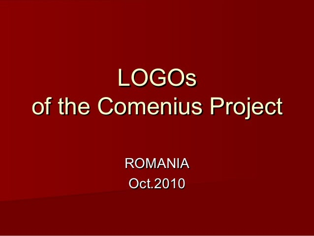 LOGOsLOGOs of the Comenius Projectof the Comenius Project ROMANIAROMANIA Oct.2010Oct.2010