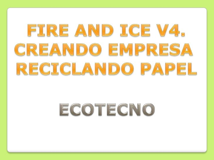 FIRE AND ICE V4.<br />CREANDO EMPRESA <br />RECICLANDO PAPEL<br />ECOTECNO<br />
