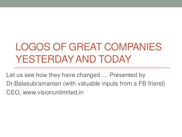 LOGOS OF GREAT COMPANIESYESTERDAY AND TODAYLet us see how they have changed…. Presented byDr.Balasubramanian (with valuabl...
