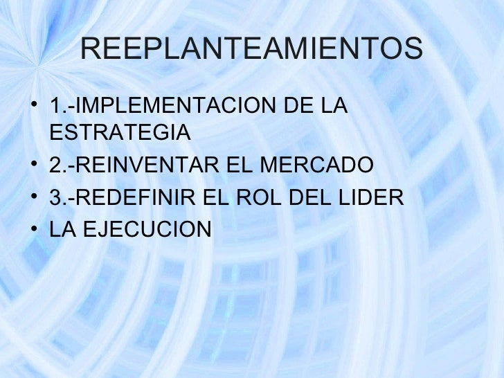 REEPLANTEAMIENTOS <ul><li>1.-IMPLEMENTACION DE LA ESTRATEGIA </li></ul><ul><li>2.-REINVENTAR EL MERCADO </li></ul><ul><li>...