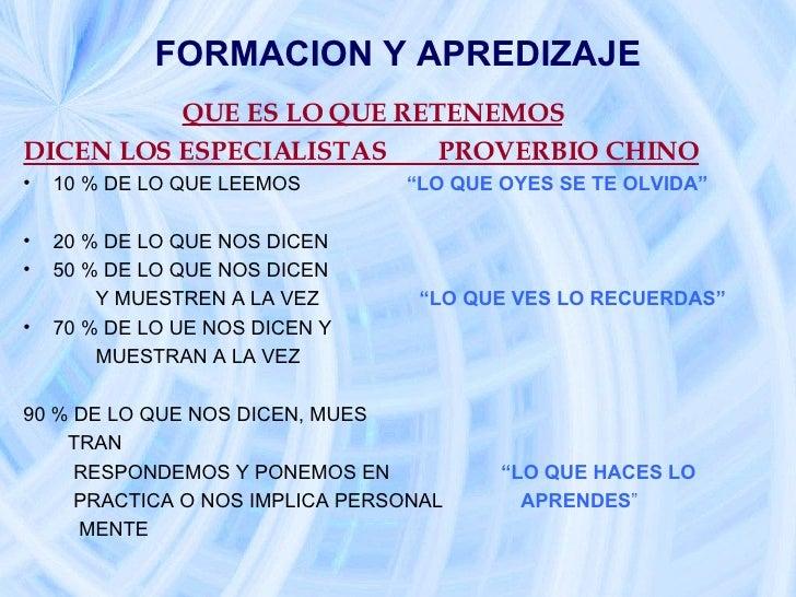 FORMACION Y APREDIZAJE <ul><li>QUE ES LO QUE RETENEMOS </li></ul><ul><li>DICEN LOS ESPECIALISTAS  PROVERBIO CHINO </li></u...