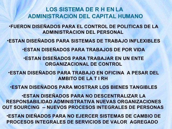 LOS SISTEMA DE R H EN LA  ADMINISTRACION DEL CAPITAL HUMANO   <ul><li>FUERON DISEÑADOS PARA EL CONTROL DE POLITICAS DE LA ...