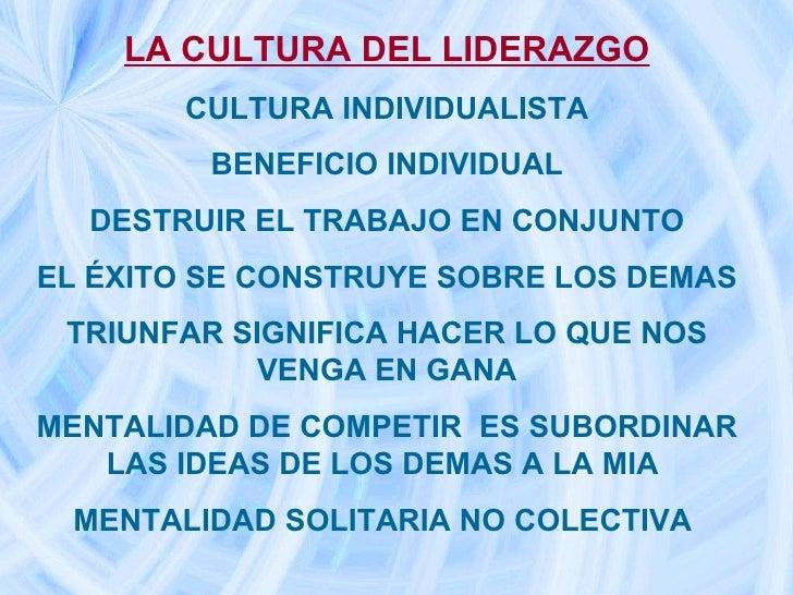 LA CULTURA DEL LIDERAZGO CULTURA INDIVIDUALISTA BENEFICIO INDIVIDUAL DESTRUIR EL TRABAJO EN CONJUNTO EL ÉXITO SE CONSTRUYE...