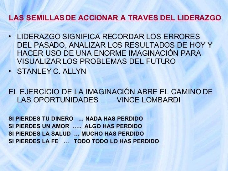 LAS SEMILLAS DE ACCIONAR A TRAVES DEL LIDERAZGO <ul><li>LIDERAZGO SIGNIFICA RECORDAR LOS ERRORES DEL PASADO, ANALIZAR LOS ...