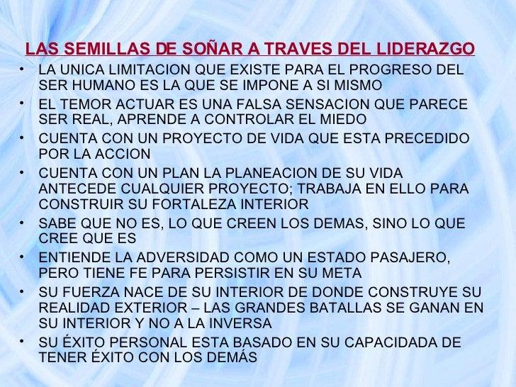 LAS SEMILLAS DE SOÑAR A TRAVES DEL LIDERAZGO <ul><li>LA UNICA LIMITACION QUE EXISTE PARA EL PROGRESO DEL SER HUMANO ES LA ...