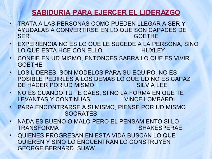 SABIDURIA PARA EJERCER EL LIDERAZGO <ul><li>TRATA A LAS PERSONAS COMO PUEDEN LLEGAR A SER Y AYUDALAS A CONVERTIRSE EN LO Q...