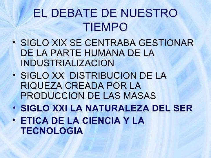 EL DEBATE DE NUESTRO TIEMPO <ul><li>SIGLO XIX SE CENTRABA GESTIONAR DE LA PARTE HUMANA DE LA INDUSTRIALIZACION  </li></ul>...