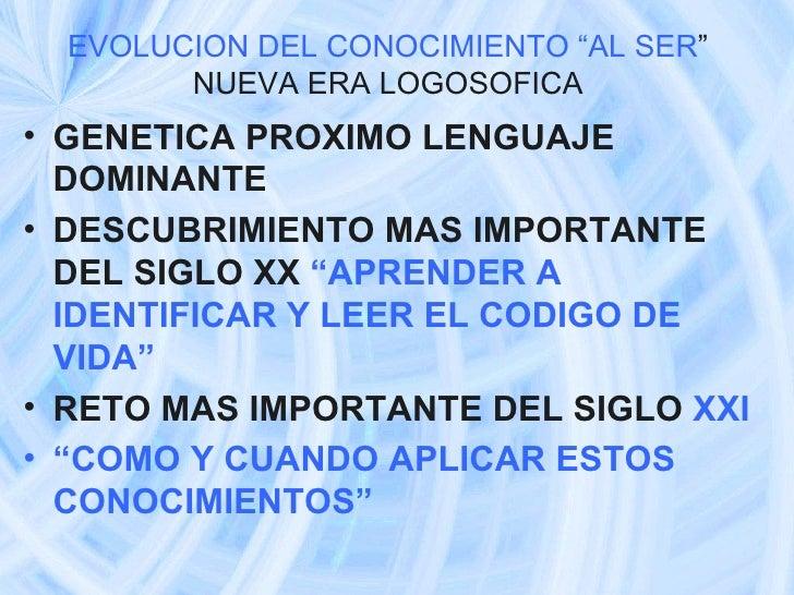 """EVOLUCION DEL CONOCIMIENTO """"AL SER """" NUEVA ERA LOGOSOFICA <ul><li>GENETICA PROXIMO LENGUAJE DOMINANTE  </li></ul><ul><li>D..."""