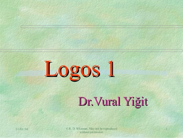 11/01/16 © R. D. Whitman, May not be reproduced without permission 1 Logos 1Logos 1 Dr.Vural YiğitDr.Vural Yiğit