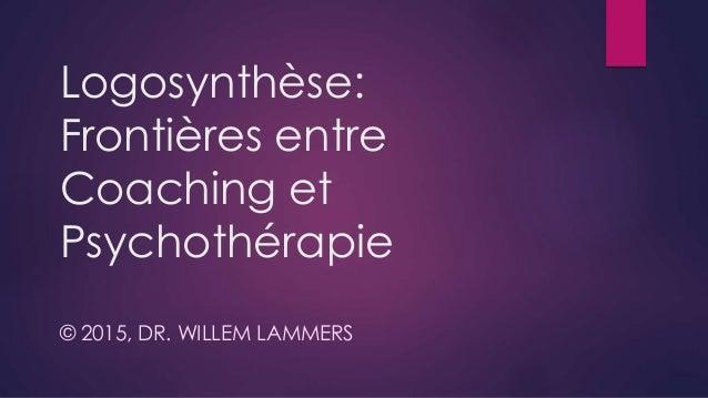 Logosynthèse: Frontières entre Coaching et Psychothérapie © 2015, DR. WILLEM LAMMERS