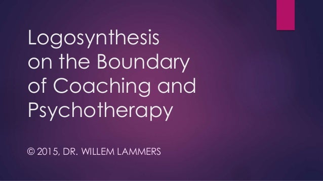 Logosynthesis on the Boundary of Coaching and Psychotherapy © 2015, DR. WILLEM LAMMERS