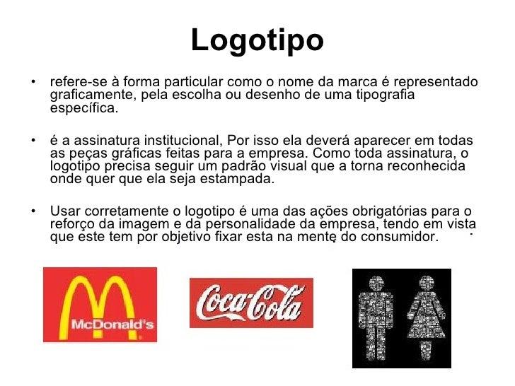 Logotipo <ul><li>refere-se à forma particular como o nome da marca é representado graficamente, pela escolha ou desenho de...