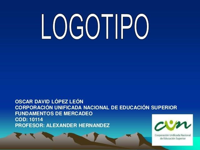 OSCAR DAVID LÓPEZ LEÓN CORPORACIÓN UNIFICADA NACIONAL DE EDUCACIÓN SUPERIOR FUNDAMENTOS DE MERCADEO COD: 10114 PROFESOR: A...