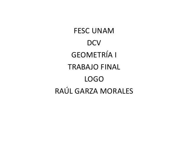 FESC UNAM  DCV  GEOMETRÍA I  TRABAJO FINAL  LOGO  RAÚL GARZA MORALES