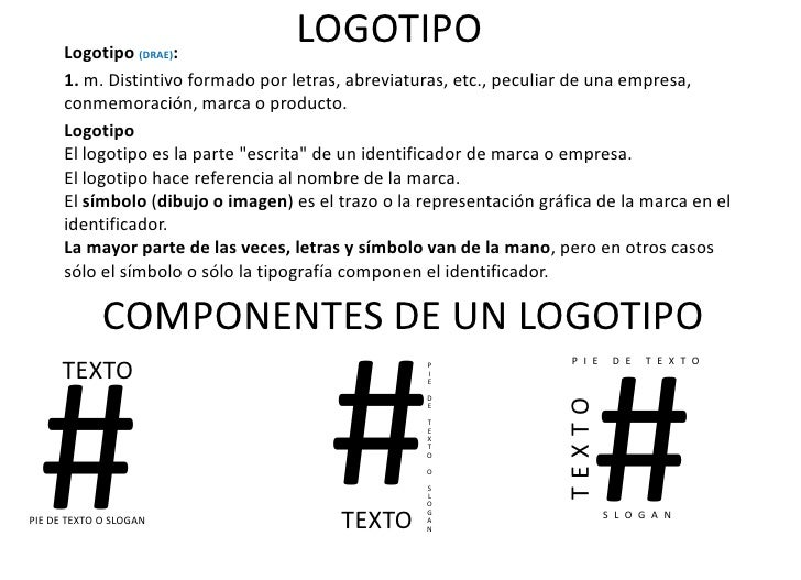 LOGOTIPO<br />Logotipo (DRAE):<br />1.m.Distintivo formado por letras, abreviaturas, etc., peculiar de una empresa, conm...