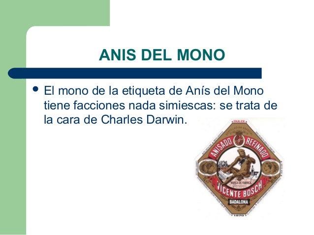 ANIS DEL MONO  El mono de la etiqueta de Anís del Mono tiene facciones nada simiescas: se trata de la cara de Charles Dar...
