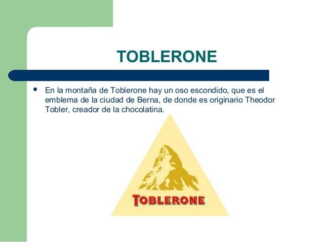 TOBLERONE  En la montaña de Toblerone hay un oso escondido, que es el emblema de la ciudad de Berna, de donde es originar...