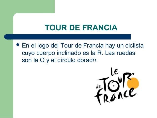 TOUR DE FRANCIA  En el logo del Tour de Francia hay un ciclista cuyo cuerpo inclinado es la R. Las ruedas son la O y el c...