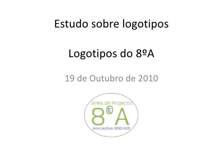 Estudo sobre logotiposLogotipos do 8ºA<br />19 de Outubro de 2010<br />