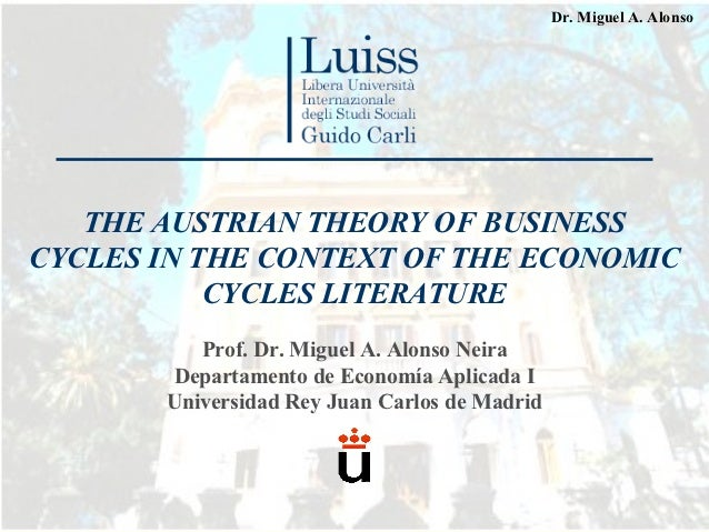 Dr. Miguel A. Alonso   THE AUSTRIAN THEORY OF BUSINESSCYCLES IN THE CONTEXT OF THE ECONOMIC           CYCLES LITERATURE   ...