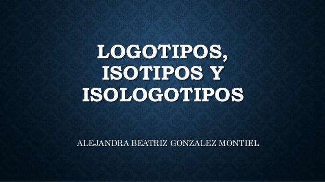 LOGOTIPOS, ISOTIPOS Y ISOLOGOTIPOS ALEJANDRA BEATRIZ GONZALEZ MONTIEL