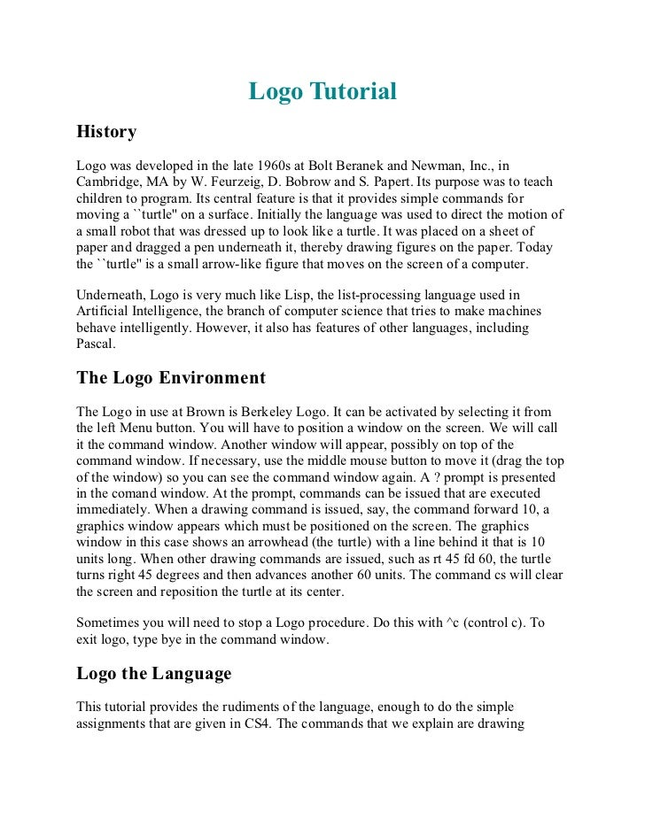 Logo TutorialHistoryLogo was developed in the late 1960s at Bolt Beranek and Newman, Inc., inCambridge, MA by W. Feurzeig,...
