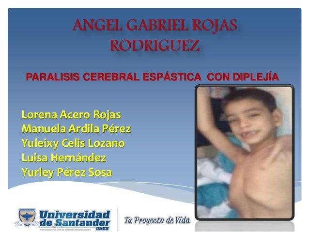 ANGEL GABRIEL ROJAS RODRIGUEZ PARALISIS CEREBRAL ESPÁSTICA CON DIPLEJÍA Lorena Acero Rojas Manuela Ardila Pérez Yuleixy Ce...