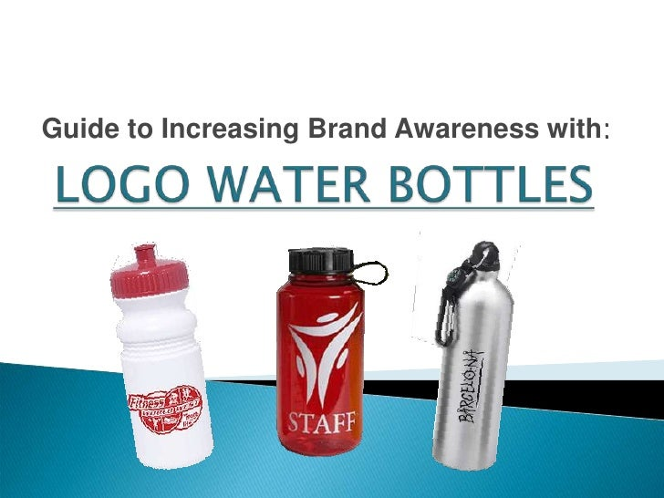 Guide to Increasing Brand Awareness with:<br />LOGO WATER BOTTLES<br />