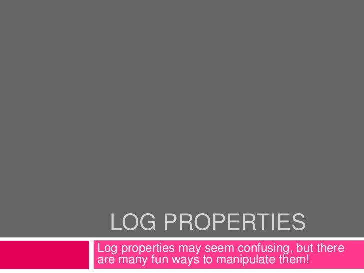 Log Properties<br />Log properties may seem confusing, but there are many fun ways to manipulate them!<br />