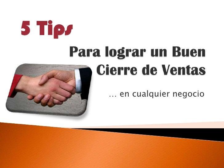 Para lograr un BuenCierre de Ventas<br />… en cualquier negocio<br />5 Tips<br />