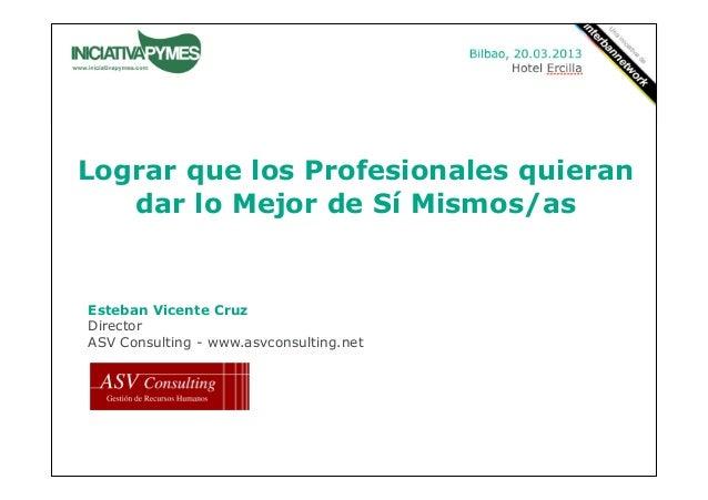 Lograr que los Profesionales quieran   dar lo Mejor de Sí Mismos/asEsteban Vicente CruzDirectorASV Consulting - www.asvcon...
