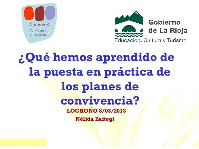 ¿Qué hemos aprendido de la puesta en práctica de      los planes de      convivencia?       LOGROÑO 8/03/2013         Néli...