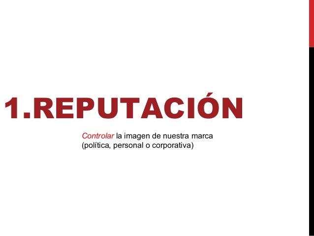 1.REPUTACIÓN Controlar la imagen de nuestra marca (política, personal o corporativa)