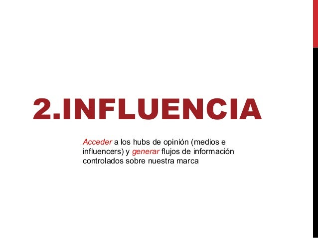 2.INFLUENCIA Acceder a los hubs de opinión (medios e influencers) y generar flujos de información controlados sobre nuestr...