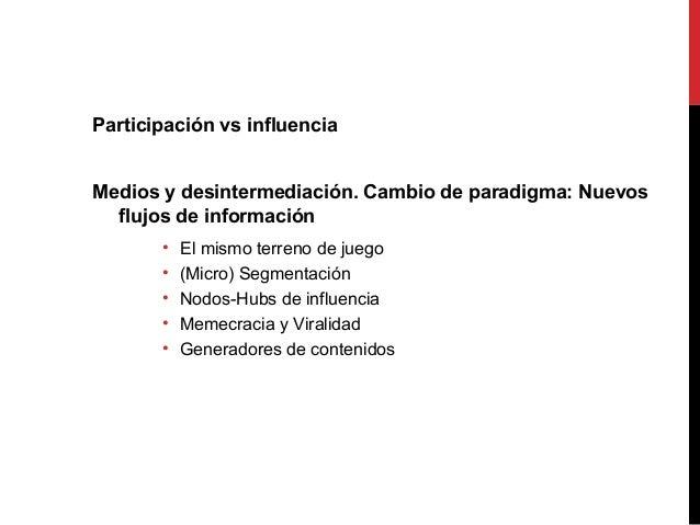 Participación vs influencia Medios y desintermediación. Cambio de paradigma: Nuevos flujos de información • El mismo terre...