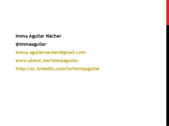 Imma Aguilar Nàcher @immaaguilar Imma.aguilarnacher@gmail.com www.about.me/immaaguilar http://es.linkedin.com/in/immaaguil...