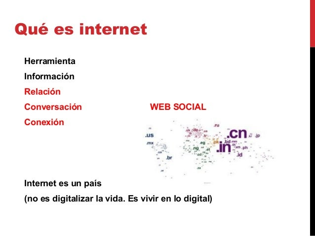 Qué es internet Herramienta Información Relación Conversación WEB SOCIAL Conexión Internet es un país (no es digitalizar l...