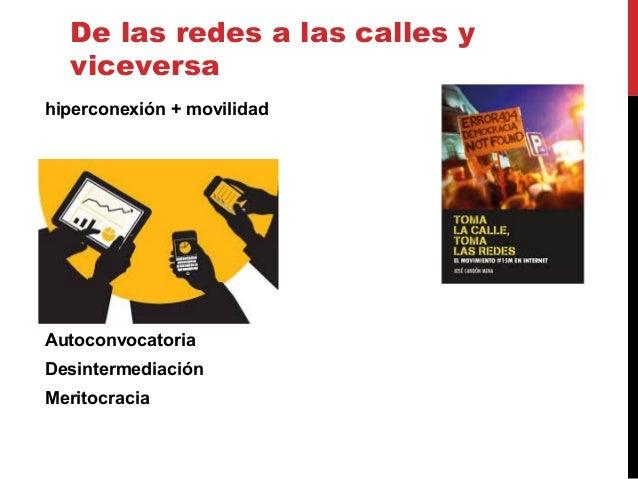 De las redes a las calles y viceversa hiperconexión + movilidad Autoconvocatoria Desintermediación Meritocracia