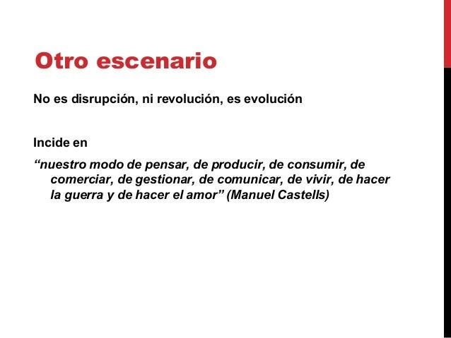 """Otro escenario No es disrupción, ni revolución, es evolución Incide en """"nuestro modo de pensar, de producir, de consumir, ..."""