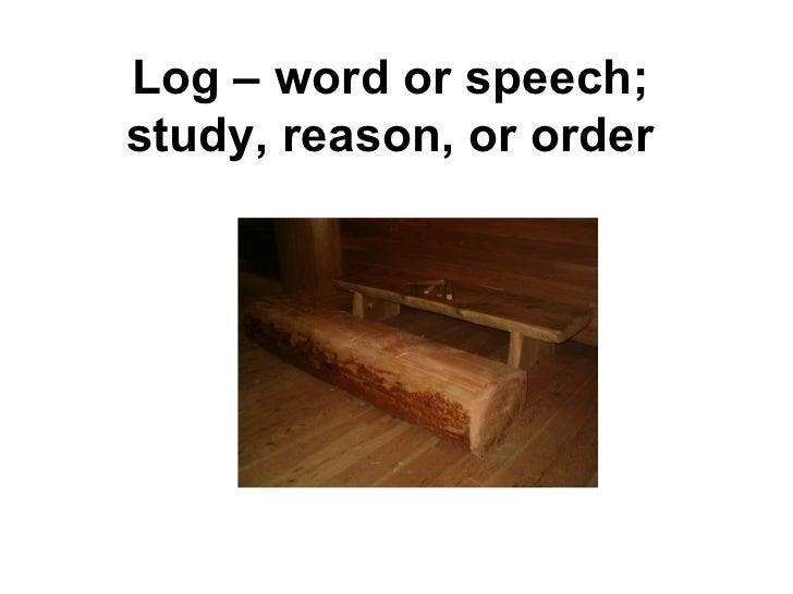 Log – word or speech; study, reason, or order