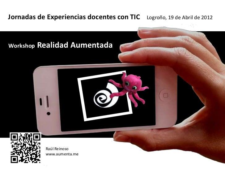 Jornadas de Experiencias docentes con TIC   Logroño, 19 de Abril de 2012Workshop   Realidad Aumentada             Raúl Rei...