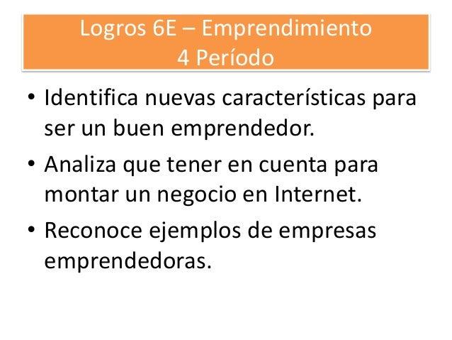 Logros 6E – Emprendimiento 4 Período • Identifica nuevas características para ser un buen emprendedor. • Analiza que tener...