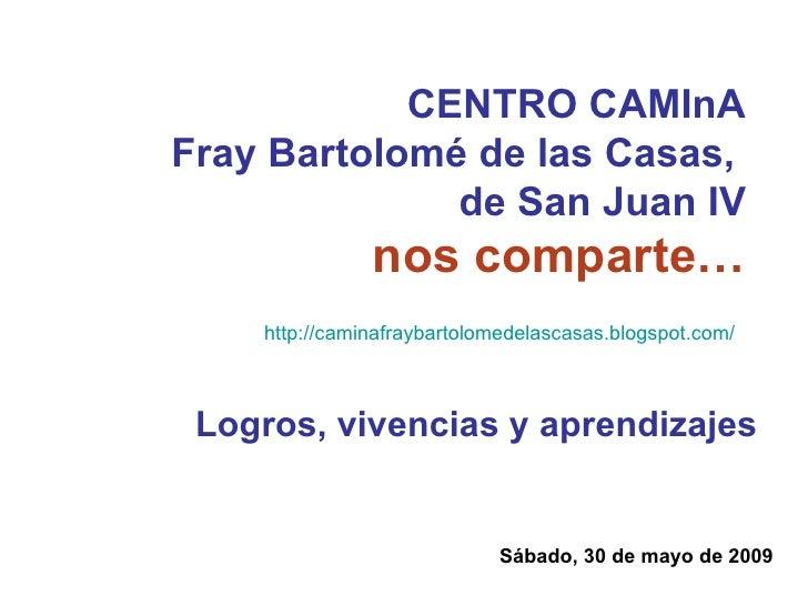 CENTRO CAMInA Fray Bartolomé de las Casas,  de San Juan IV nos comparte… Sábado, 30 de mayo de 2009 Logros, vivencias y ap...