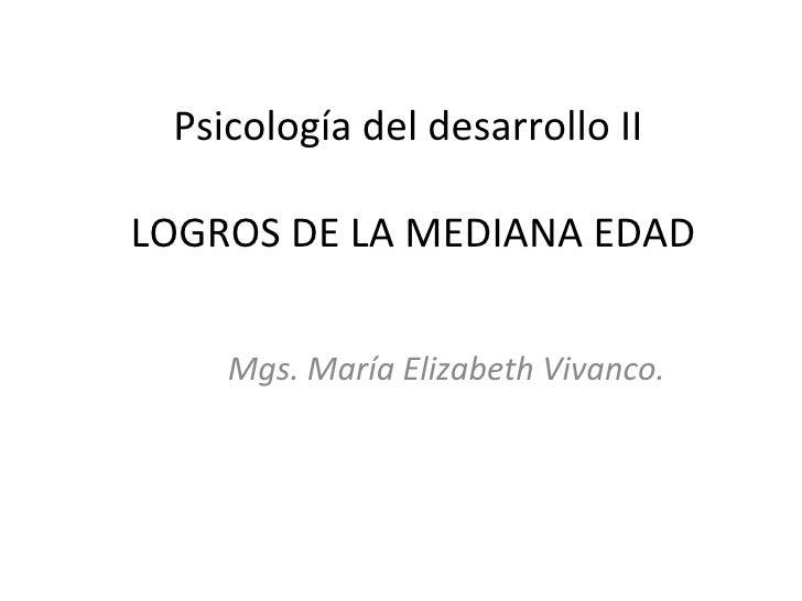 Psicología del desarrollo IILOGROS DE LA MEDIANA EDAD    Mgs. María Elizabeth Vivanco.