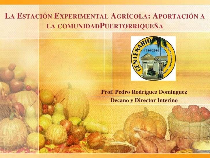 La Estación Experimental Agrícola: Aportación a la comunidadPuertorriqueña<br />Prof. Pedro Rodríguez Dominguez<br />Decan...