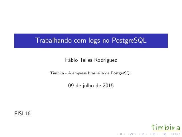 Trabalhando com logs no PostgreSQL F´abio Telles Rodriguez Timbira - A empresa brasileira de PostgreSQL 09 de julho de 201...