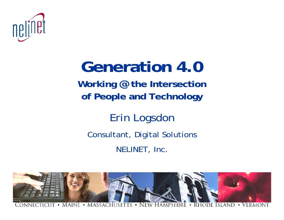 Generation 4.0 Working @ the Intersection of People and Technology        Erin Logsdon  Consultant, Digital Solutions     ...