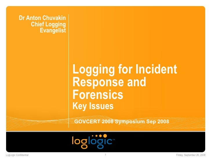 Logging for Incident Response and Forensics Key Issues Dr Anton Chuvakin Chief Logging Evangelist GOVCERT 2008 Symposium S...
