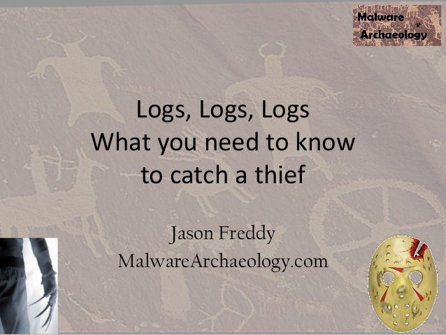 Logs, Logs, Logs What you need to know to catch a thief Jason Freddy MalwareArchaeology.com